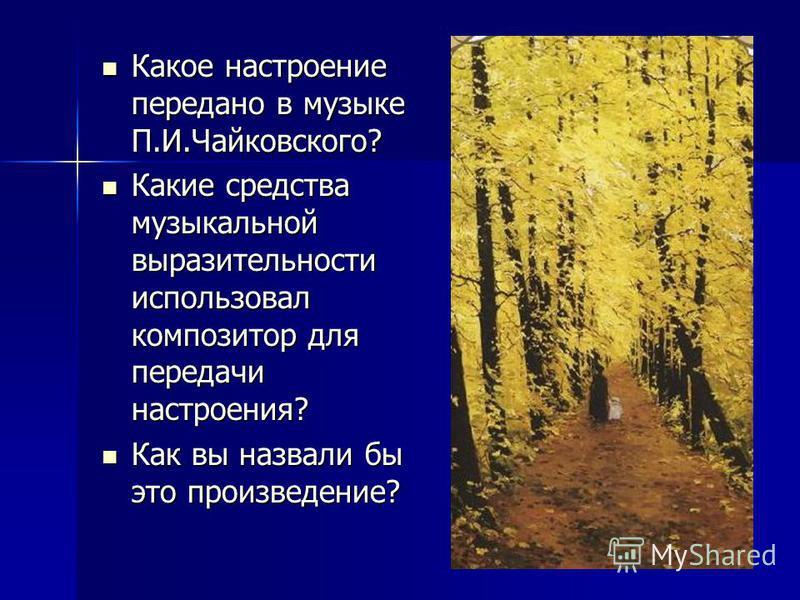 Какое настроение передано в музыке П.И.Чайковского? Какое настроение передано в музыке П.И.Чайковского? Какие средства музыкальной выразительности использовал композитор для передачи настроения? Какие средства музыкальной выразительности использовал