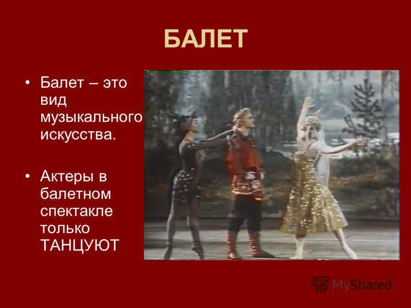 БАЛЕТ Балет – это вид музыкального искусства. Актеры в балетном спектакле только ТАНЦУЮТ