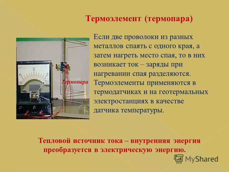 Тепловой источник тока – внутренняя энергия преобразуется в электрическую энергию. Термопара Если две проволоки из разных металлов спаять с одного края, а затем нагреть место спая, то в них возникает ток – заряды при нагревании спая разделяются. Терм