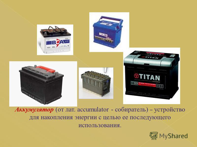 Аккумулятор (от лат. accumulator - собиратель) – устройство для накопления энергии с целью ее последующего использования.