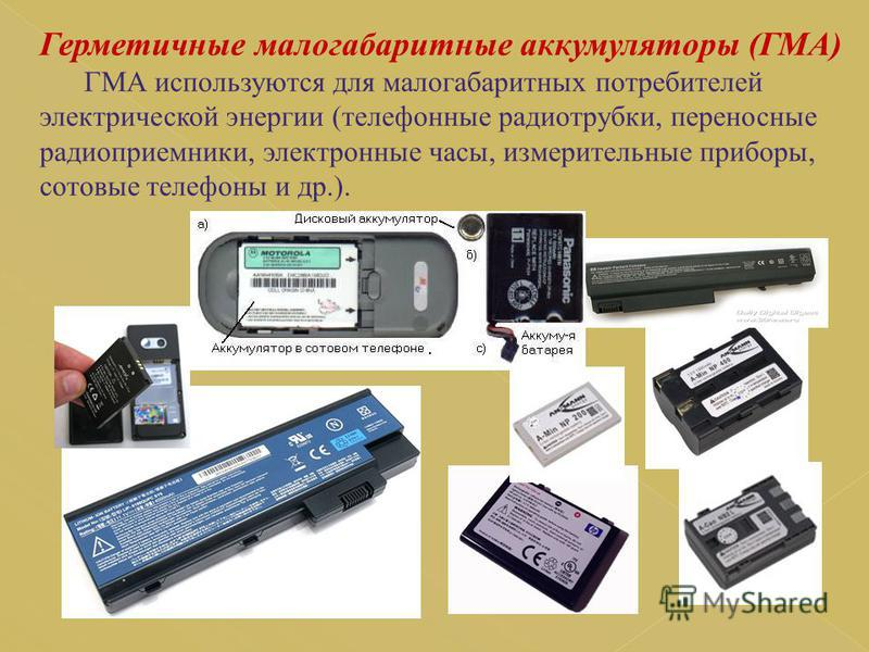 Герметичные малогабаритные аккумуляторы (ГМА) ГМА используются для малогабаритных потребителей электрической энергии (телефонные радиотрубки, переносные радиоприемники, электронные часы, измерительные приборы, сотовые телефоны и др.).