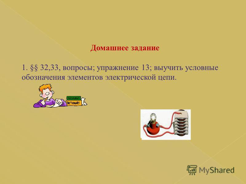 Домашнее задание 1. §§ 32,33, вопросы; упражнение 13; выучить условные обозначения элементов электрической цепи.