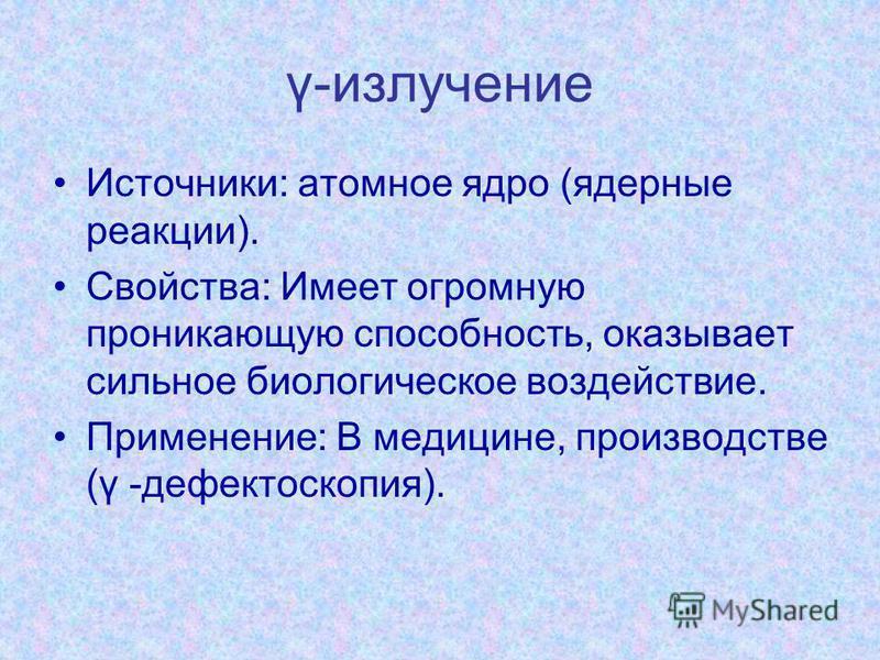 γ-излучение Источники: атомное ядро (ядерные реакции). Свойства: Имеет огромную проникающую способность, оказывает сильное биологическое воздействие. Применение: В медицине, производстве (γ -дефектоскопия).