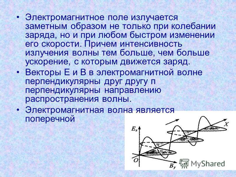 Электромагнитное поле излучается заметным образом не только при колебании заряда, но и при любом быстром изменении его скорости. Причем интенсивность излучения волны тем больше, чем больше ускорение, с которым движется заряд. Векторы Е и В в электром