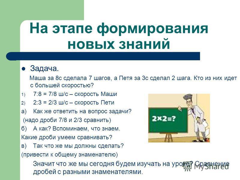На этапе формирования новых знаний Задача. Маша за 8 с сделала 7 шагов, а Петя за 3 с сделал 2 шага. Кто из них идет с большей скоростью? 1) 7:8 = 7/8 ш/с – скорость Маши 2) 2:3 = 2/3 ш/с – скорость Пети а) Как же ответить на вопрос задачи? (надо дро