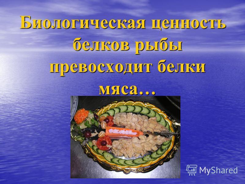 Биологическая ценность белков рыбы превосходит белки мяса…