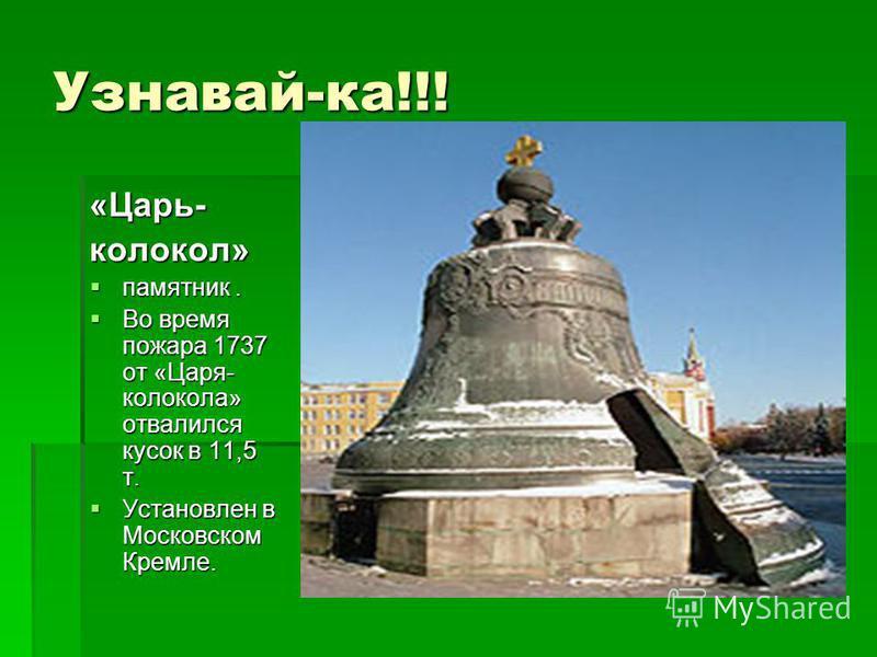 Узнавай-ка!!! «Царь-колокол» памятник. памятник. Во время пожара 1737 от «Царя- колокола» отвалился кусок в 11,5 т. Во время пожара 1737 от «Царя- колокола» отвалился кусок в 11,5 т. Установлен в Московском Кремле. Установлен в Московском Кремле.