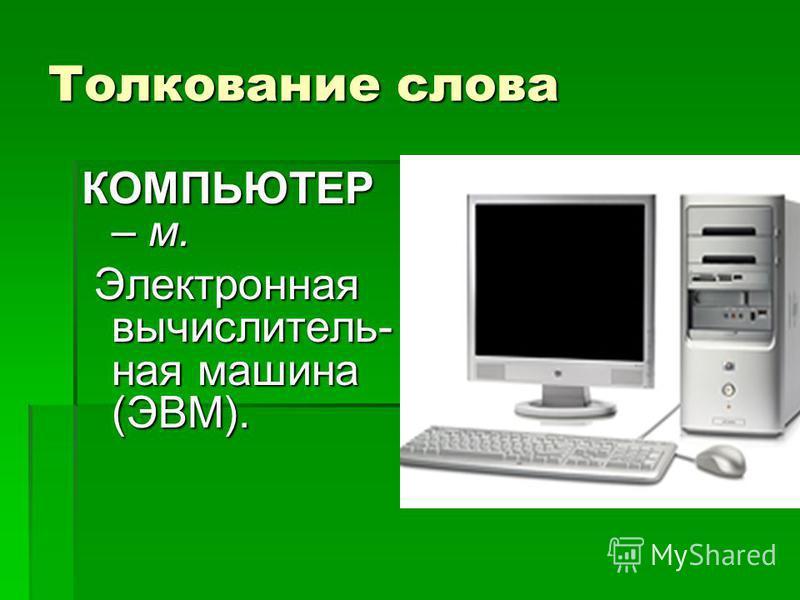 Толкование слова КОМПЬЮТЕР – м. Электронная вычислитель- ная машина (ЭВМ). Электронная вычислитель- ная машина (ЭВМ).
