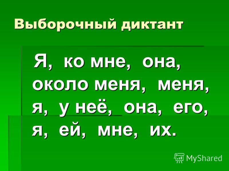 Выборочный диктант Я, ко мне, она, около меня, меня, я, у неё, она, его, я, ей, мне, их. Я, ко мне, она, около меня, меня, я, у неё, она, его, я, ей, мне, их.