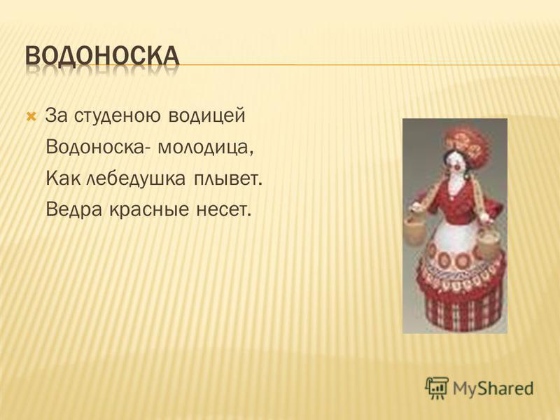 За студеною водицей Водоноска- молодица, Как лебедушка плывет. Ведра красные несет.