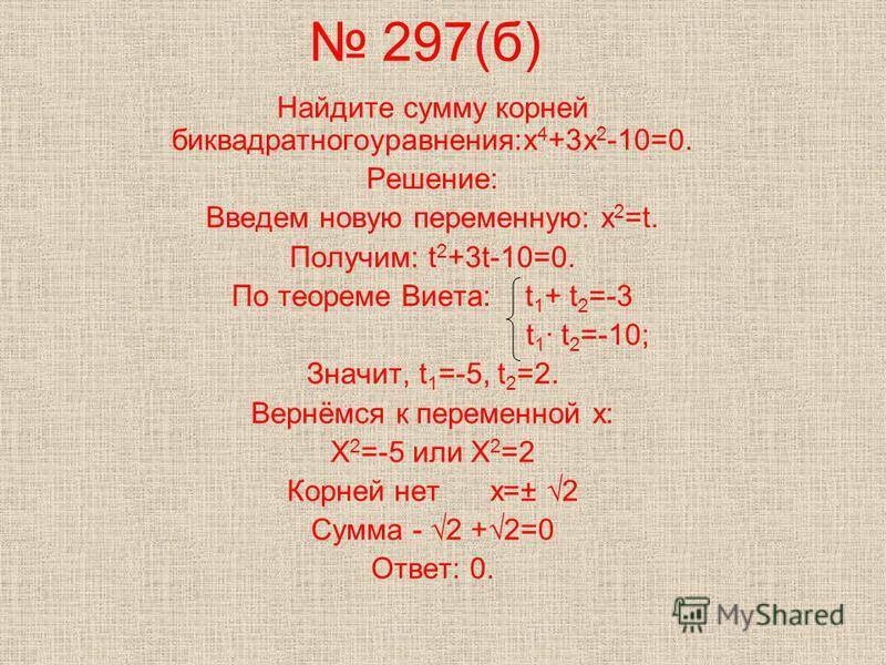 297(б) Найдите сумму корней биквадратного уравнения:х 4 +3 х 2 -10=0. Решение: Введем новую переменную: х 2 =t. Получим: t 2 +3t-10=0. По теореме Виета: t 1 + t 2 =-3 t 1 · t 2 =-10; Значит, t 1 =-5, t 2 =2. Вернёмся к переменной х: Х 2 =-5 или Х 2 =