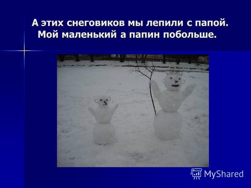 А этих снеговиков мы лепили с папой. Мой маленький а папин побольше.