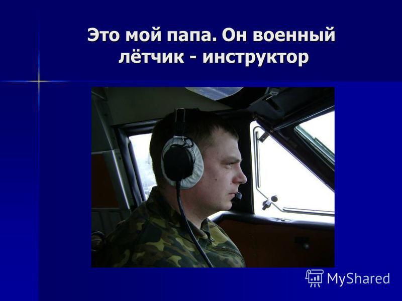 Это мой папа. Он военный лётчик - инструктор Это мой папа. Он военный лётчик - инструктор