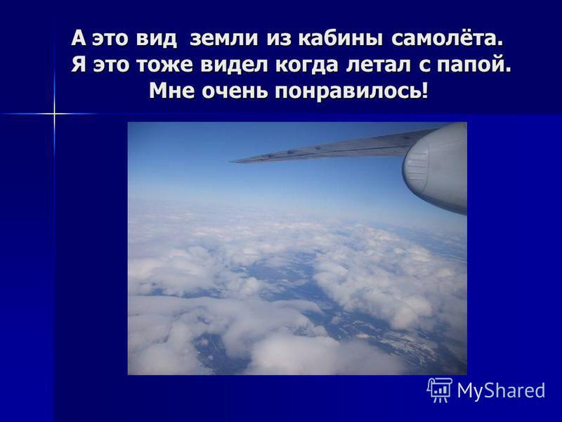 А это вид земли из кабины самолёта. Я это тоже видел когда летал с папой. Мне очень понравилось!
