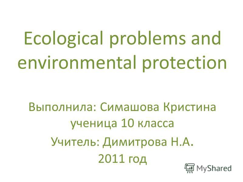 Ecological problems and environmental protection Выполнила: Симашова Кристина ученица 10 класса Учитель: Димитрова Н.А. 2011 год