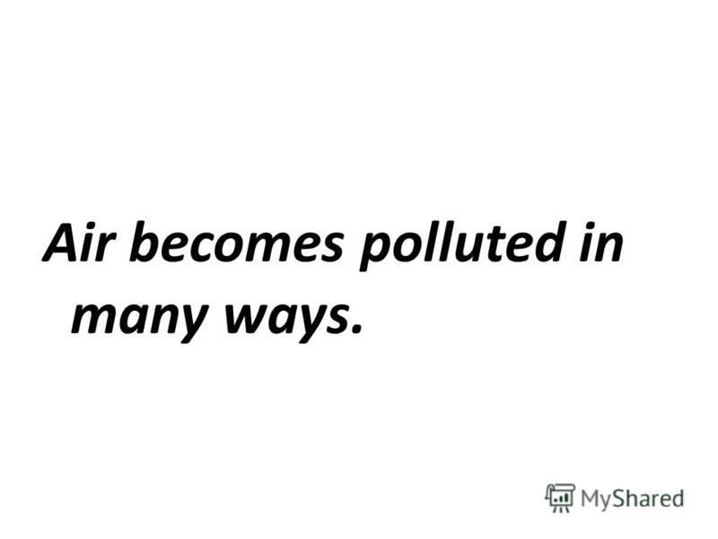 Air becomes polluted in many ways.