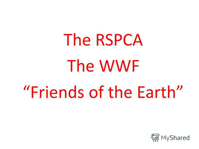 The RSPCA The WWF Friends of the Earth