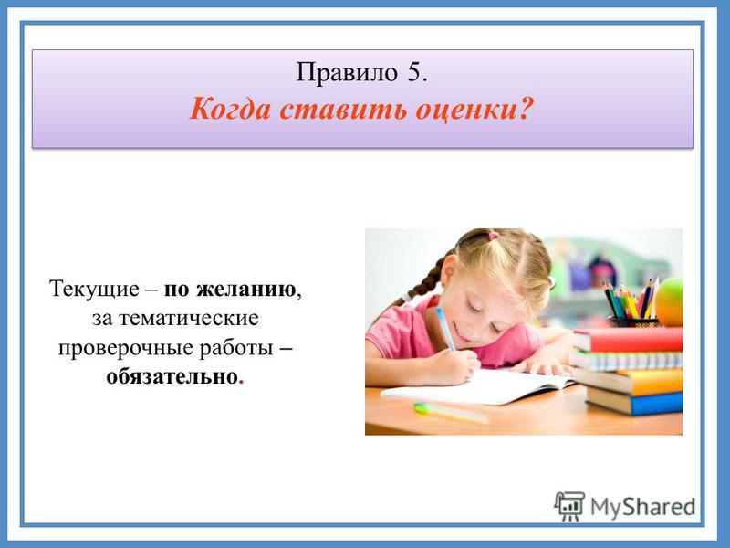 Текущие – по желанию, за тематические проверочные работы – обязательно. Правило 5. Когда ставить оценки?