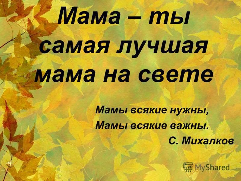 Мама – ты самая лучшая мама на свете Мамы всякие нужны, Мамы всякие важны. С. Михалков