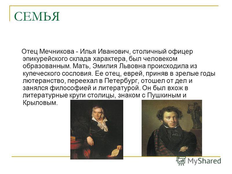 СЕМЬЯ Отец Мечникова - Илья Иванович, столичный офицер эпикурейского склада характера, был человеком образованным. Мать, Эмилия Львовна происходила из купеческого сословия. Ее отец, еврей, приняв в зрелые годы лютеранство, переехал в Петербург, отоше