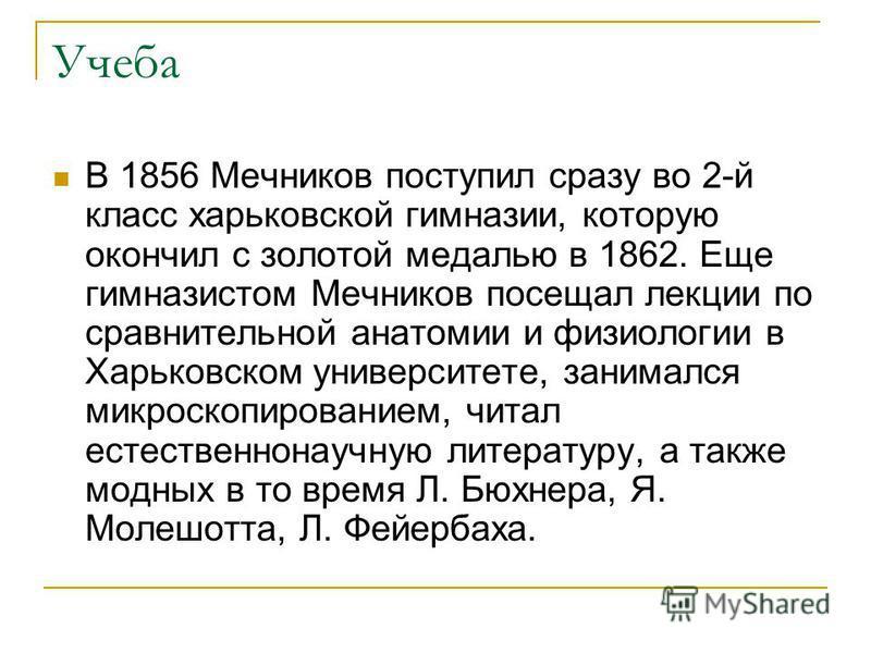Учеба В 1856 Мечников поступил сразу во 2-й класс харьковской гимназии, которую окончил с золотой медалью в 1862. Еще гимназистом Мечников посещал лекции по сравнительной анатомии и физиологии в Харьковском университете, занимался микроскопированием,
