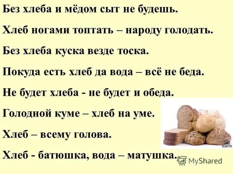 Без хлеба и мёдом сыт не будешь. Хлеб ногами топтать – народу голодать. Без хлеба куска везде тоска. Покуда есть хлеб да вода – всё не беда. Не будет хлеба - не будет и обеда. Голодной куме – хлеб на уме. Хлеб – всему голова. Хлеб - батюшка, вода – м