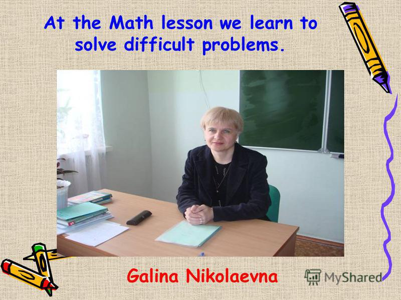 At the Math lesson we learn to solve difficult problems. Galina Nikolaevna