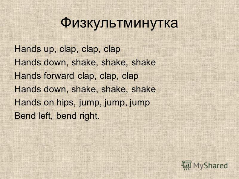 Физкультминутка Hands up, clap, clap, clap Hands down, shake, shake, shake Hands forward clap, clap, clap Hands down, shake, shake, shake Hands on hips, jump, jump, jump Bend left, bend right.