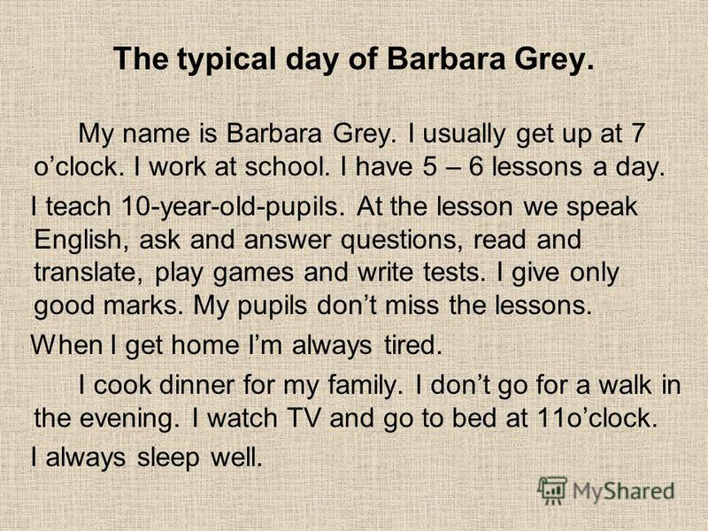 The typical day of Barbara Grey. My name is Barbara Grey. I usually get up at 7 oclock. I work at school. I have 5 – 6 lessons a day. I teach 10-year-old-pupils. At the lesson we speak English, ask and answer questions, read and translate, play games