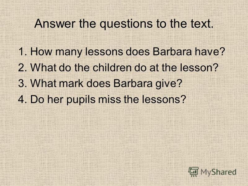 Answer the questions to the text. 1. How many lessons does Barbara have? 2. What do the children do at the lesson? 3. What mark does Barbara give? 4. Do her pupils miss the lessons?