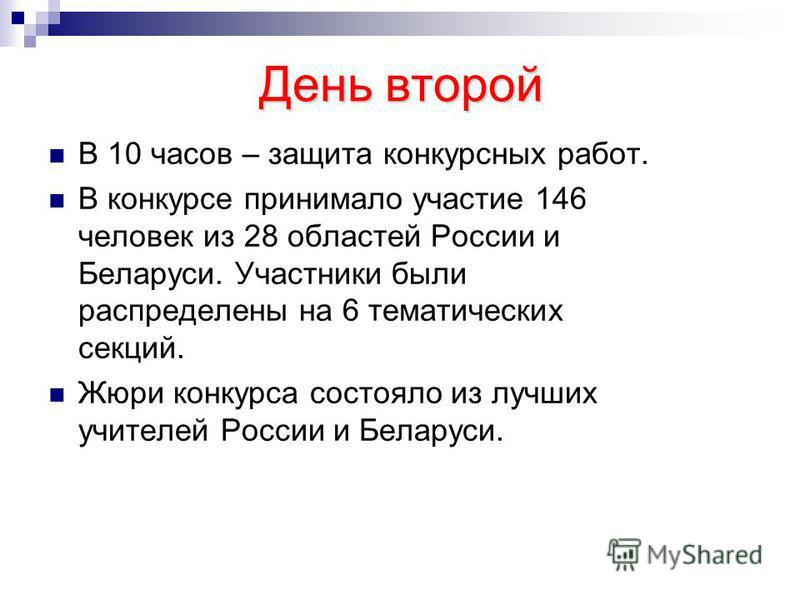 День второй В 10 часов – защита конкурсных работ. В конкурсе принимало участие 146 человек из 28 областей России и Беларуси. Участники были распределены на 6 тематических секций. Жюри конкурса состояло из лучших учителей России и Беларуси.