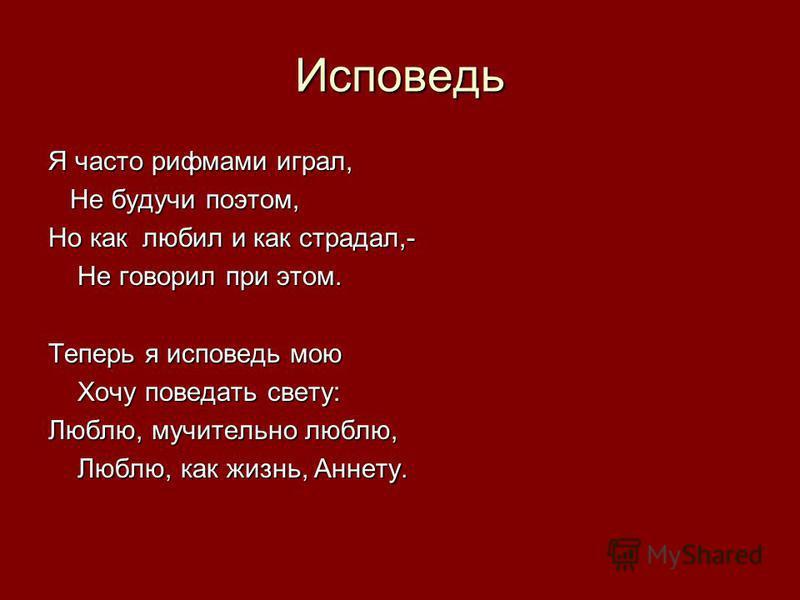Исповедь Я часто рифмами играл, Не будучи поэтом, Не будучи поэтом, Но как любил и как страдал,- Не говорил при этом. Не говорил при этом. Теперь я исповедь мою Хочу поведать свету: Хочу поведать свету: Люблю, мучительно люблю, Люблю, как жизнь, Анне