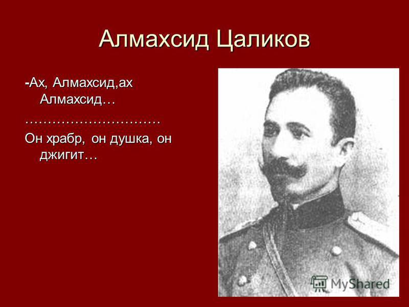 Алмахсид Цаликов -Ах, Алмахсид,ах Алмахсид… ………………………… Он храбр, он душка, он джигит…