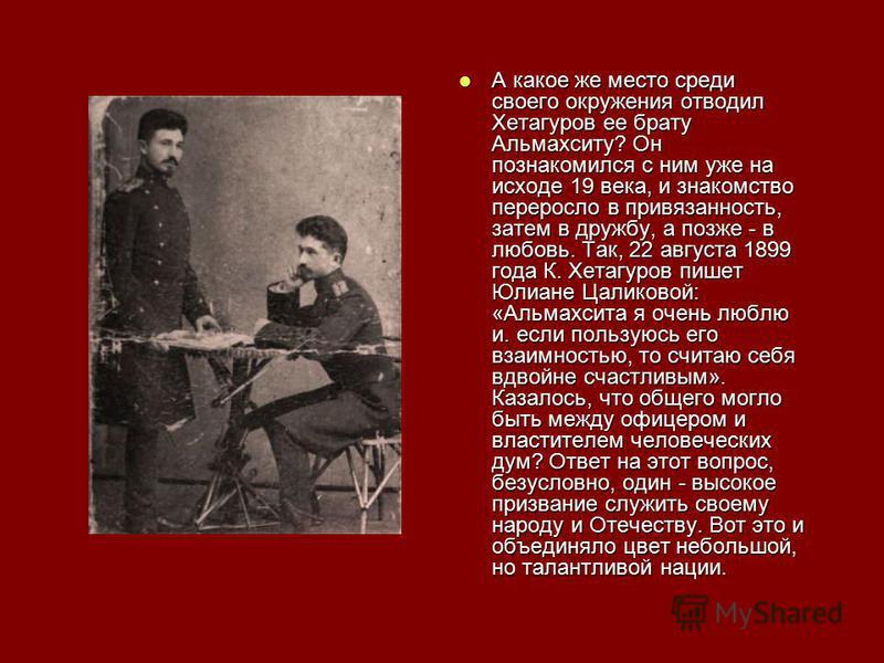 А какое же место среди своего окружения отводил Хетагуров ее брату Альмахситу? Он познакомился с ним уже на исходе 19 века, и знакомство переросло в привязанность, затем в дружбу, а позже - в любовь. Так, 22 августа 1899 года К. Хетагуров пишет Юлиан