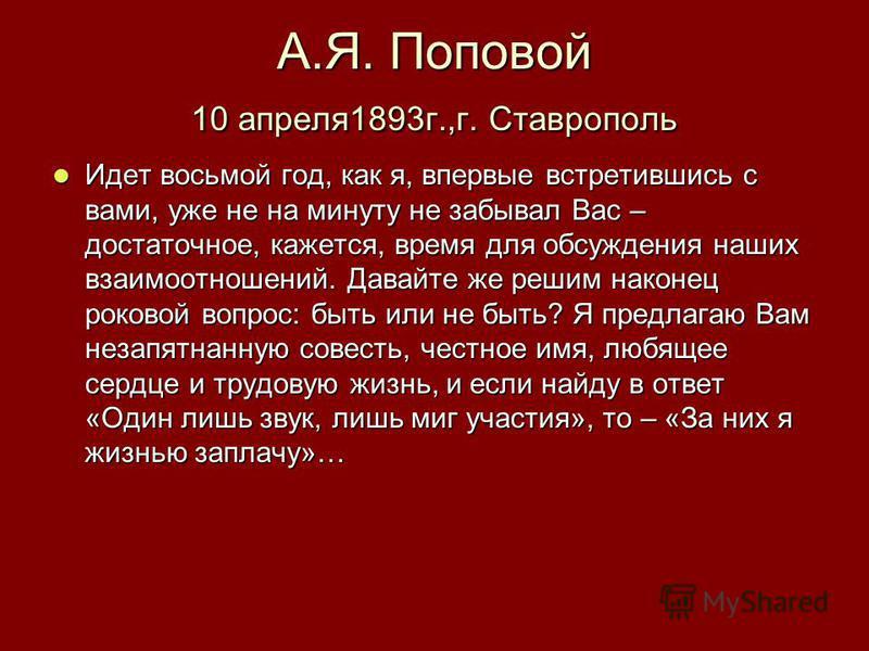 А.Я. Поповой 10 апреля 1893 г.,г. Ставрополь Идет восьмой год, как я, впервые встретившись с вами, уже не на минуту не забывал Вас – достаточное, кажется, время для обсуждения наших взаимоотношений. Давайте же решим наконец роковой вопрос: быть или н