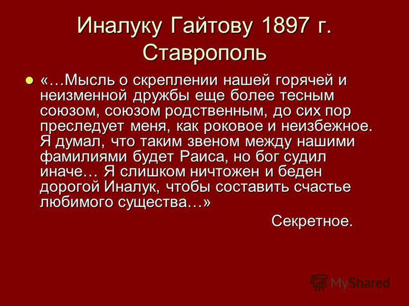 Иналуку Гайтову 1897 г. Ставрополь «…Мысль о скреплении нашей горячей и неизменной дружбы еще более тесным союзом, союзом родственным, до сих пор преследует меня, как роковое и неизбежное. Я думал, что таким звеном между нашими фамилиями будет Раиса,