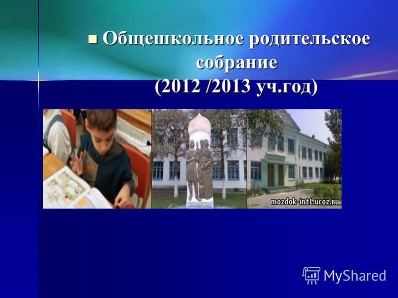 Общешкольное родительское собрание (2012 /2013 уч.год) Общешкольное родительское собрание (2012 /2013 уч.год)