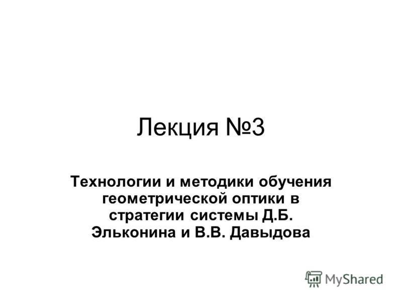 Лекция 3 Технологии и методики обучения геометрической оптики в стратегии системы Д.Б. Эльконина и В.В. Давыдова