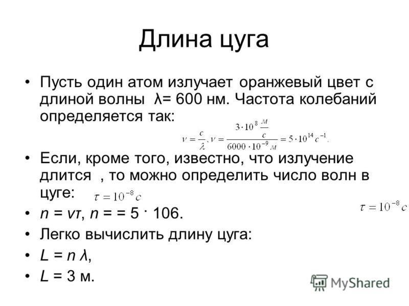 Длина цуга Пусть один атом излучает оранжевый цвет с длиной волны λ= 600 нм. Частота колебаний определяется так: Если, кроме того, известно, что излучение длится, то можно определить число волн в цуге: n = vτ, n = = 5 · 106. Легко вычислить длину цуг