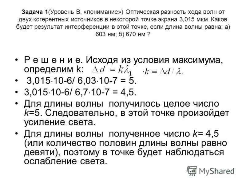 Задача 1(Уровень В, «понимание») Оптическая разность хода волн от двух когерентных источников в некоторой точке экрана 3,015 мкм. Каков будет результат интерференции в этой точке, если длина волны равна: а) 603 нм; б) 670 нм ? Р е ш е н и е. Исходя и