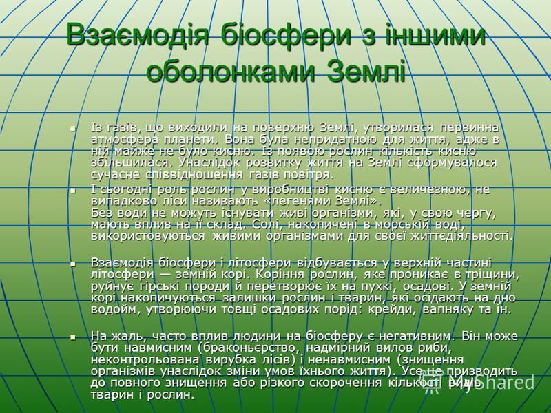 Взаємодія біосфери з іншими оболонками Землі Із газів, що виходили на поверхню Землі, утворилася первинна атмосфера планети. Вона була непридатною для життя, адже в ній майже не було кисню. Із появою рослин кількість кисню збільшилася. Унаслідок розв