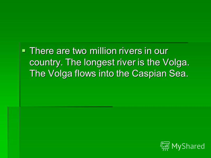 There are two million rivers in our country. The longest river is the Volga. The Volga flows into the Caspian Sea. There are two million rivers in our country. The longest river is the Volga. The Volga flows into the Caspian Sea.