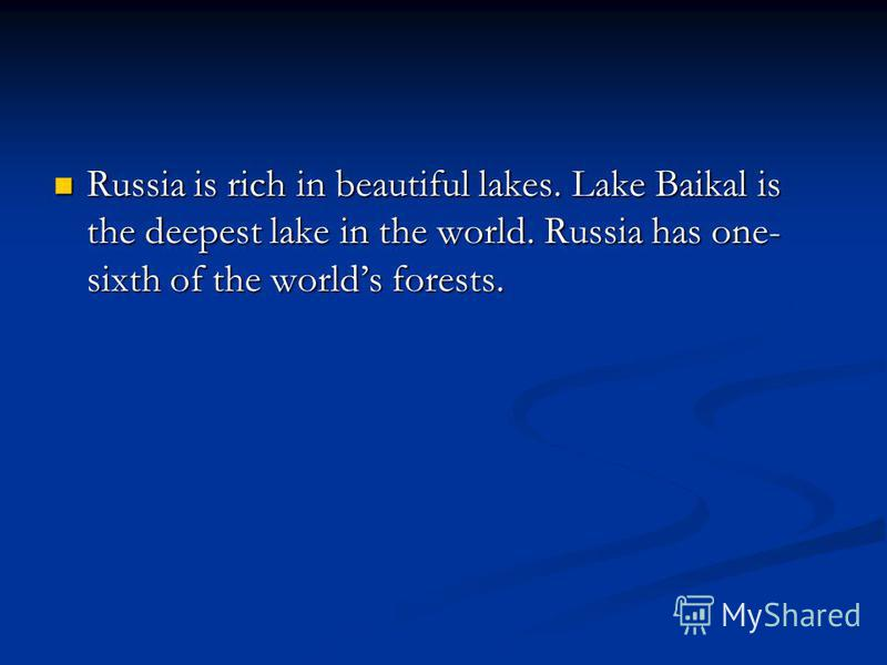 Russia is rich in beautiful lakes. Lake Baikal is the deepest lake in the world. Russia has one- sixth of the worlds forests. Russia is rich in beautiful lakes. Lake Baikal is the deepest lake in the world. Russia has one- sixth of the worlds forests