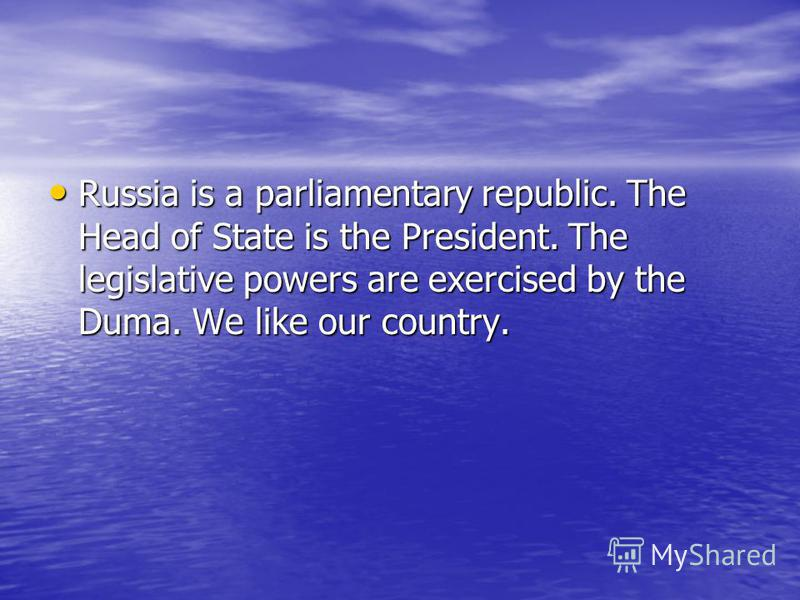 Russia is a parliamentary republic. The Head of State is the President. The legislative powers are exercised by the Duma. We like our country. Russia is a parliamentary republic. The Head of State is the President. The legislative powers are exercise