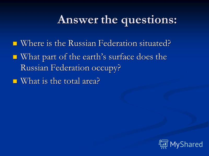 Answer the questions: Answer the questions: Where is the Russian Federation situated? Where is the Russian Federation situated? What part of the earths surface does the Russian Federation occupy? What part of the earths surface does the Russian Feder