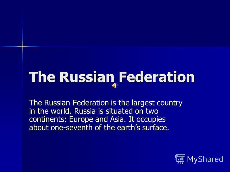 The Russian Federation The Russian Federation is the largest country in the world. Russia is situated on two continents: Europe and Asia. It occupies about one-seventh of the earths surface.