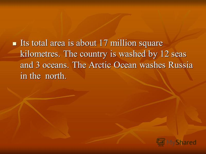 Its total area is about 17 million square kilometres. The country is washed by 12 seas and 3 oceans. The Arctic Ocean washes Russia in the north. Its total area is about 17 million square kilometres. The country is washed by 12 seas and 3 oceans. The