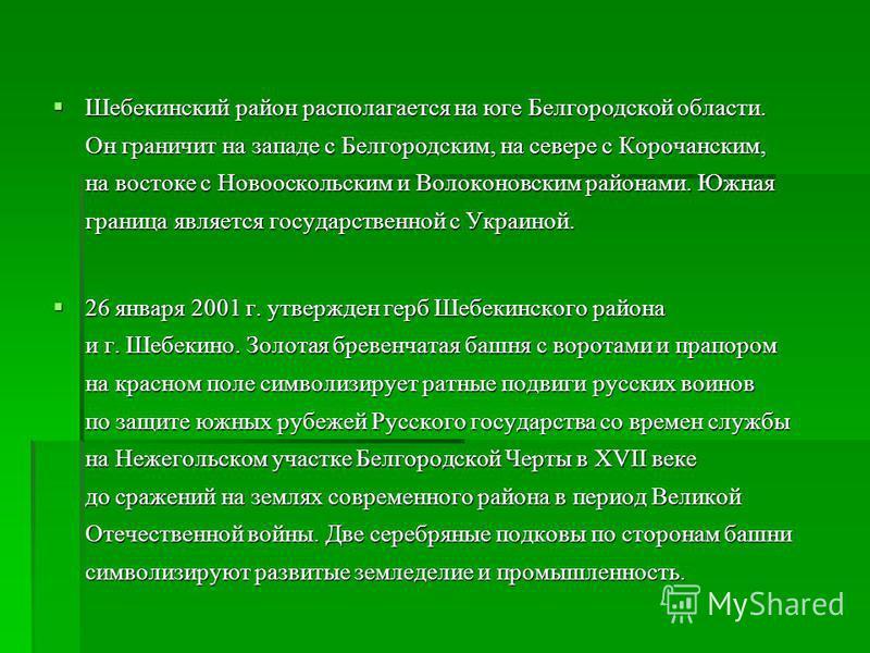 Шебекинский район располагается на юге Белгородской области. Он граничит на западе с Белгородским, на севере с Корочанским, на востоке с Новооскольским и Волоконовским районами. Южная граница является государственной с Украиной. Шебекинский район рас