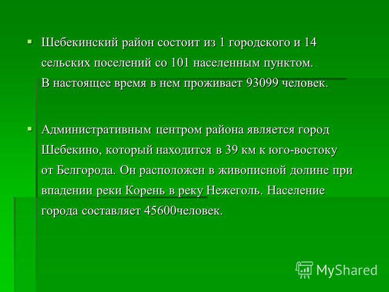 Шебекинский район состоит из 1 городского и 14 сельских поселений со 101 населенным пунктом. В настоящее время в нем проживает 93099 человек. Шебекинский район состоит из 1 городского и 14 сельских поселений со 101 населенным пунктом. В настоящее вре