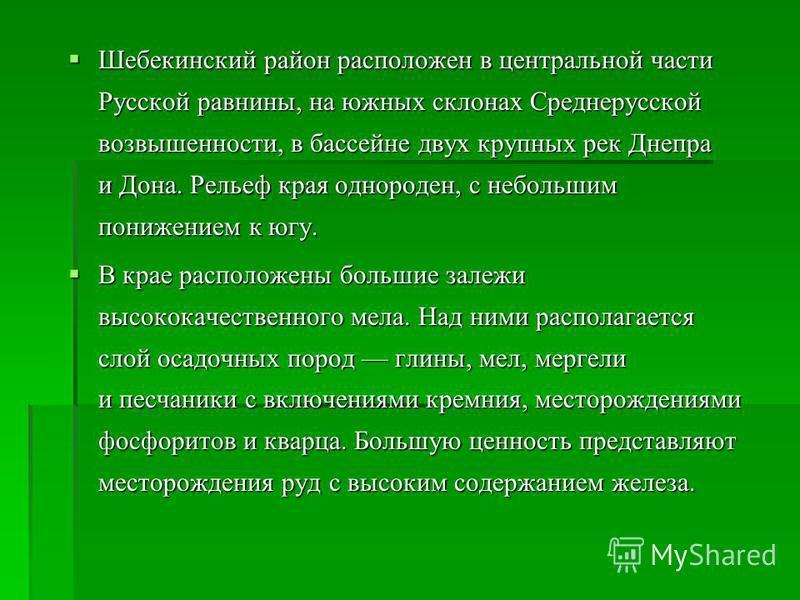 Шебекинский район расположен в центральной части Русской равнины, на южных склонах Среднерусской возвышенности, в бассейне двух крупных рек Днепра и Дона. Рельеф края однороден, с небольшим понижением к югу. Шебекинский район расположен в центральной